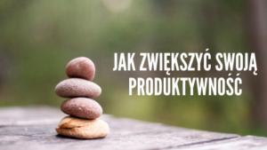 Jak zwiększyć swoją produktywność?